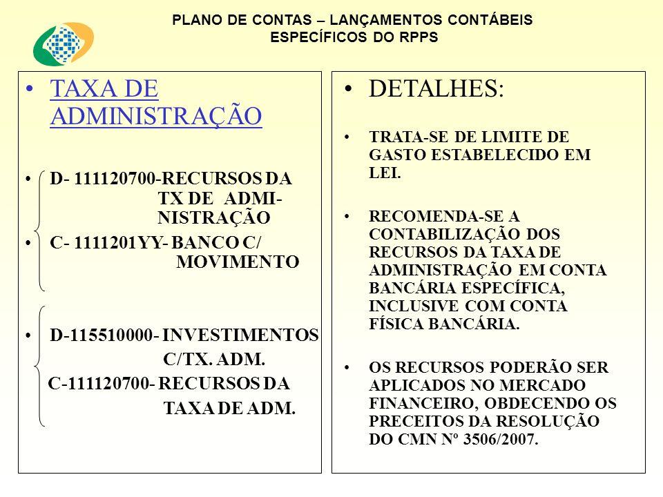 PLANO DE CONTAS – LANÇAMENTOS CONTÁBEIS ESPECÍFICOS DO RPPS TAXA DE ADMINISTRAÇÃO D- 111120700-RECURSOS DA TX DEADMI- NISTRAÇÃO C- 1111201YY- BANCO C/ MOVIMENTO D-115510000- INVESTIMENTOS C/TX.