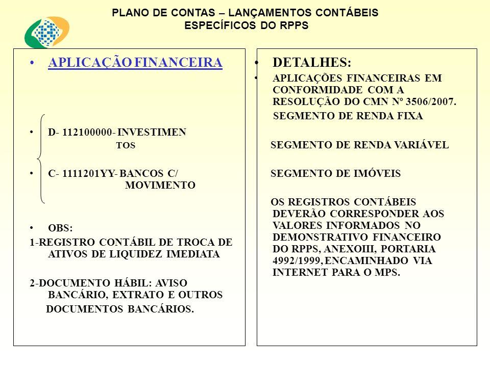 PLANO DE CONTAS – LANÇAMENTOS CONTÁBEIS ESPECÍFICOS DO RPPS APLICAÇÃO FINANCEIRA D- 112100000- INVESTIMEN TOS C- 1111201YY- BANCOS C/ MOVIMENTO OBS: 1-REGISTRO CONTÁBIL DE TROCA DE ATIVOS DE LIQUIDEZ IMEDIATA 2-DOCUMENTO HÁBIL: AVISO BANCÁRIO, EXTRATO E OUTROS DOCUMENTOS BANCÁRIOS.