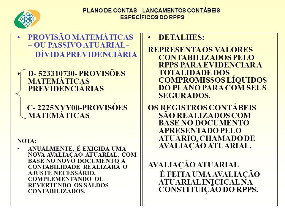 PLANO DE CONTAS – LANÇAMENTOS CONTÁBEIS ESPECÍFICOS DO RPPS PROVISÃO MATEMÁTICAS – OU PASSIVO ATUARIAL - DÍVIDA PREVIDENCIÁRIA D- 523310730- PROVISÕES MATEMÁTICAS PREVIDENCIÁRIAS C- 2225XYY00-PROVISÕES MATEMÁTICAS NOTA: ANUALMENTE, É EXIGIDA UMA NOVA AVALIAÇÃO ATUARIAL.