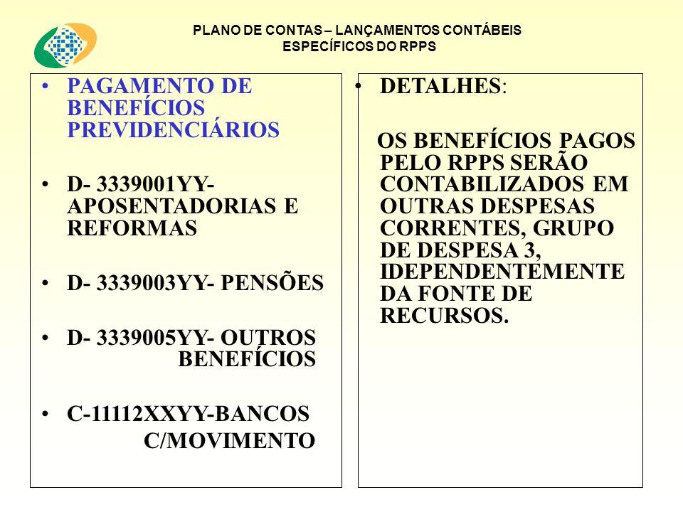 PLANO DE CONTAS – LANÇAMENTOS CONTÁBEIS ESPECÍFICOS DO RPPS PAGAMENTO DE BENEFÍCIOS PREVIDENCIÁRIOS D- 3339001YY- APOSENTADORIAS E REFORMAS D- 3339003YY- PENSÕES D- 3339005YY- OUTROS BENEFÍCIOS C-11112XXYY-BANCOS C/MOVIMENTO DETALHES: OS BENEFÍCIOS PAGOS PELO RPPS SERÃO CONTABILIZADOS EM OUTRAS DESPESAS CORRENTES, GRUPO DE DESPESA 3, IDEPENDENTEMENTE DA FONTE DE RECURSOS.