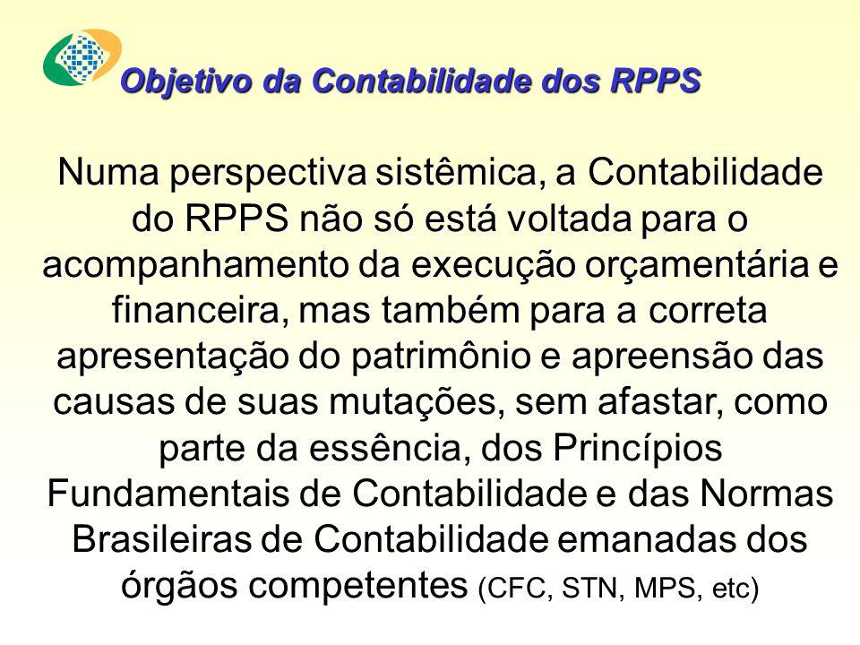 Numa perspectiva sistêmica, a Contabilidade do RPPS não só está voltada para o acompanhamento da execução orçamentária e financeira, mas também para a correta apresentação do patrimônio e apreensão das causas de suas mutações, sem afastar, como parte da essência, dos Princípios Fundamentais de Contabilidade e das Normas Brasileiras de Contabilidade emanadas dos órgãos competentes (CFC, STN, MPS, etc) Objetivo da Contabilidade dos RPPS