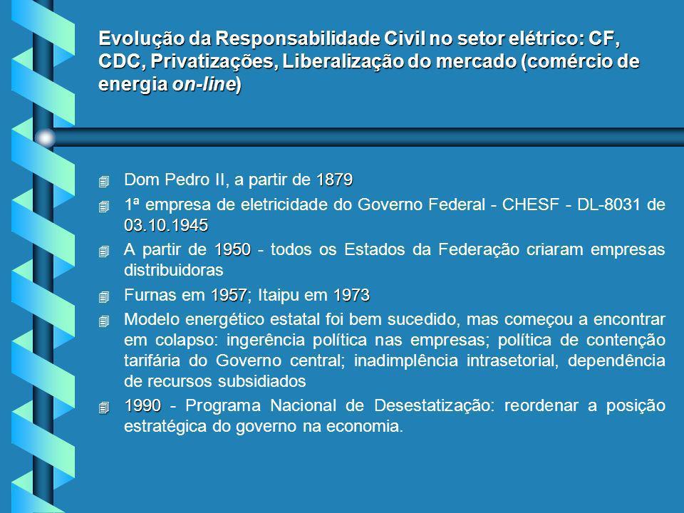 Evolução da Responsabilidade Civil no setor elétrico: CF, CDC, Privatizações, Liberalização do mercado (comércio de energia on-line) 4 1879 4 Dom Pedro II, a partir de 1879 4 03.10.1945 4 1ª empresa de eletricidade do Governo Federal - CHESF - DL-8031 de 03.10.1945 4 1950 4 A partir de 1950 - todos os Estados da Federação criaram empresas distribuidoras 4 19571973 4 Furnas em 1957; Itaipu em 1973 4 4 Modelo energético estatal foi bem sucedido, mas começou a encontrar em colapso: ingerência política nas empresas; política de contenção tarifária do Governo central; inadimplência intrasetorial, dependência de recursos subsidiados 4 1990 4 1990 - Programa Nacional de Desestatização: reordenar a posição estratégica do governo na economia.