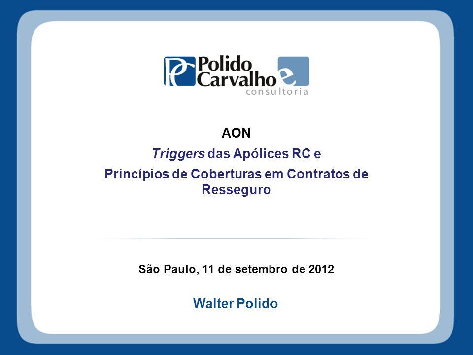 AON Triggers das Apólices RC e Princípios de Coberturas em Contratos de Resseguro São Paulo, 11 de setembro de 2012 Walter Polido