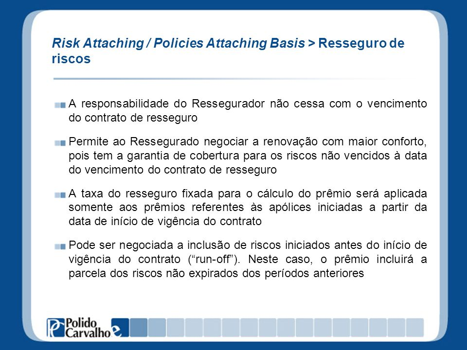 Risk Attaching / Policies Attaching Basis > Resseguro de riscos A responsabilidade do Ressegurador não cessa com o vencimento do contrato de resseguro