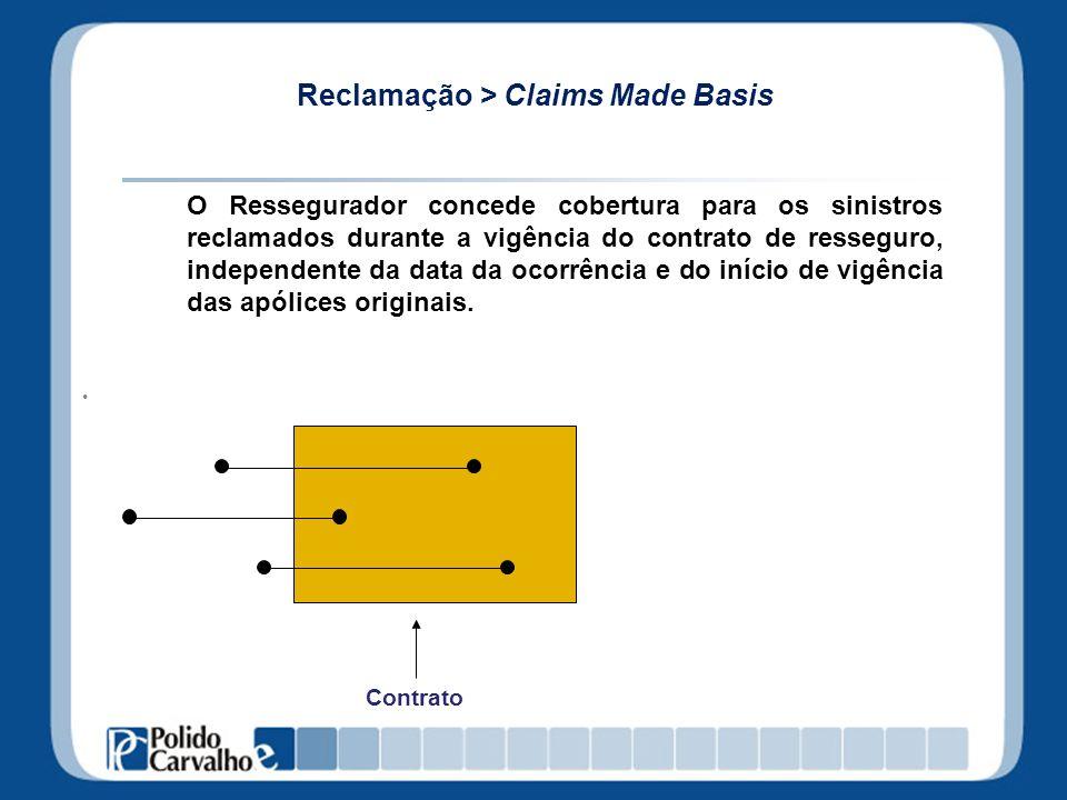 Reclamação > Claims Made Basis O Ressegurador concede cobertura para os sinistros reclamados durante a vigência do contrato de resseguro, independente
