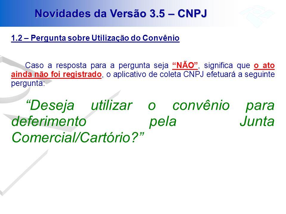 Novidades da Versão 3.5 – CNPJ 1.2 – Pergunta sobre Utilização do Convênio Caso a resposta para a pergunta seja NÃO, significa que o ato ainda não foi
