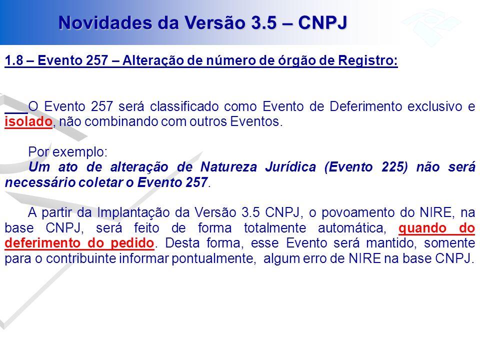 Novidades da Versão 3.5 – CNPJ 1.8 – Evento 257 – Alteração de número de órgão de Registro: O Evento 257 será classificado como Evento de Deferimento