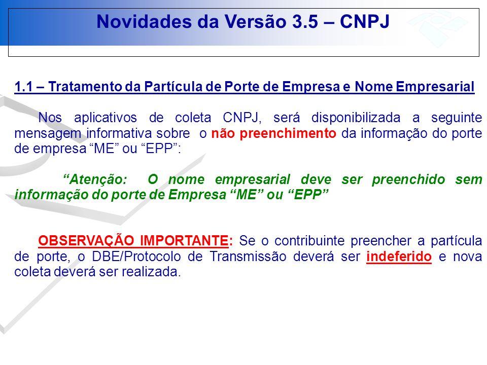Novidades da Versão 3.5 – CNPJ 1.5 – Eventos 412 (Interrupção Temporária de Atividades) e 413 (Reinicio das Atividades Interrompidas Temporariamente Passará a ser exigido o registro, na Junta Comercial, da Interrupção/Reinício de Atividades, a fim de compatibilizar os cadastros da RFB e Junta Comercial, portanto para deferimento da Interrupção/Reinício de Atividades no CNPJ, o contribuinte deverá providenciar o registro do respectivo ato na Junta Comercial; Quando o Evento 412 estiver sendo praticado para estabelecimento matriz, significa que toda a empresa terá as suas atividades interrompidas; Quando o Evento 412 estiver sendo praticado para estabelecimento filial, significa que somente aquele estabelecimento terá as suas atividades interrompidas;