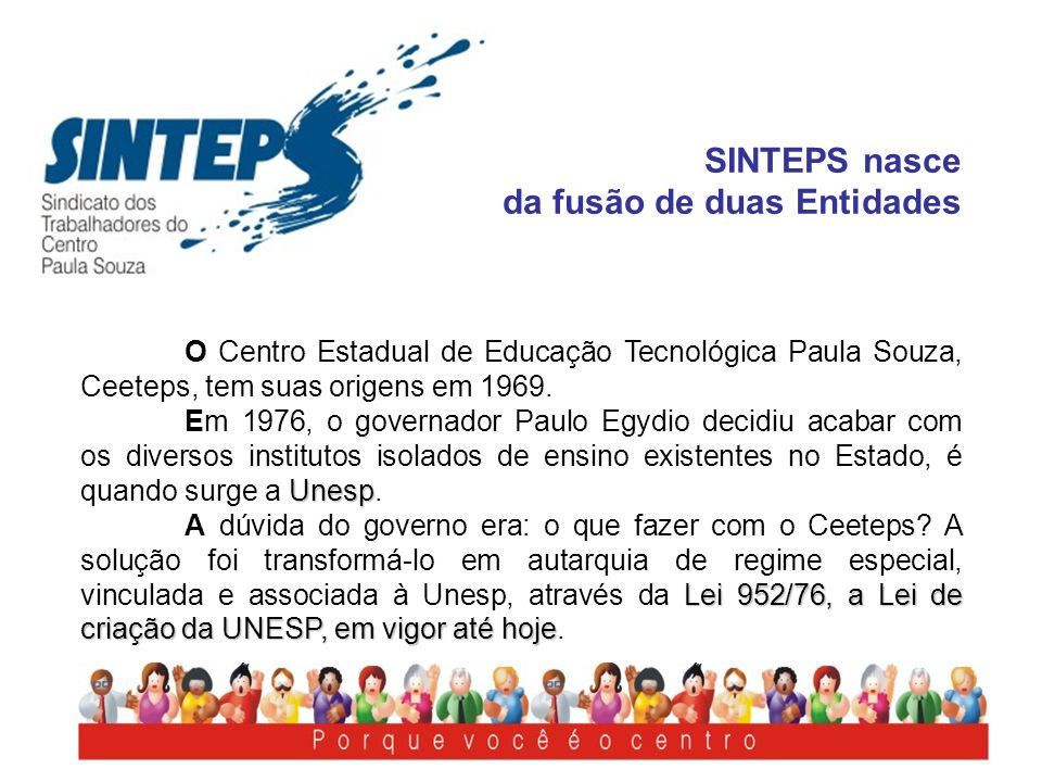 SINTEPS nasce da fusão de duas Entidades O Centro Estadual de Educação Tecnológica Paula Souza, Ceeteps, tem suas origens em 1969. Unesp Em 1976, o go