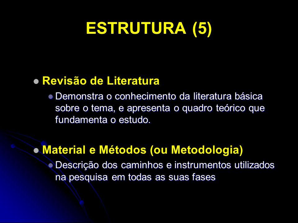 ESTRUTURA (5) Revisão de Literatura Demonstra o conhecimento da literatura básica sobre o tema, e apresenta o quadro teórico que fundamenta o estudo.