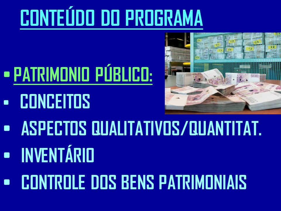 CONTEÚDO DO PROGRAMA PATRIMONIO PÚBLICO: CONCEITOS ASPECTOS QUALITATIVOS/QUANTITAT. INVENTÁRIO CONTROLE DOS BENS PATRIMONIAIS