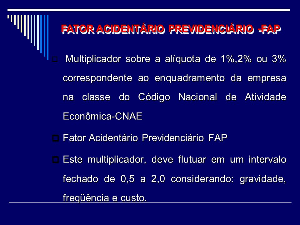 FAP- FATOR DE ACIDENTE PREVIDENCIÁRIO OBS: A Previdência entendeu que: quando se somam dias de afastamento/freqüência/gravidade, se estabelece a média