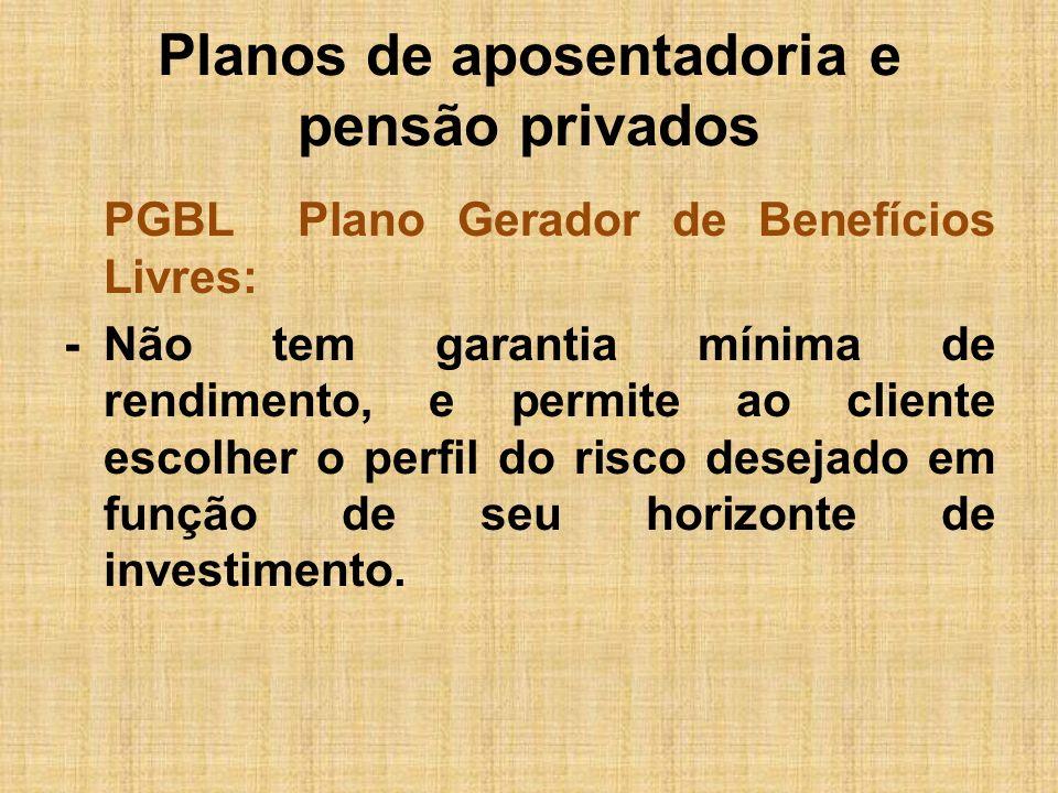 Planos de aposentadoria e pensão privados PGBL Plano Gerador de Benefícios Livres: -Não tem garantia mínima de rendimento, e permite ao cliente escolh