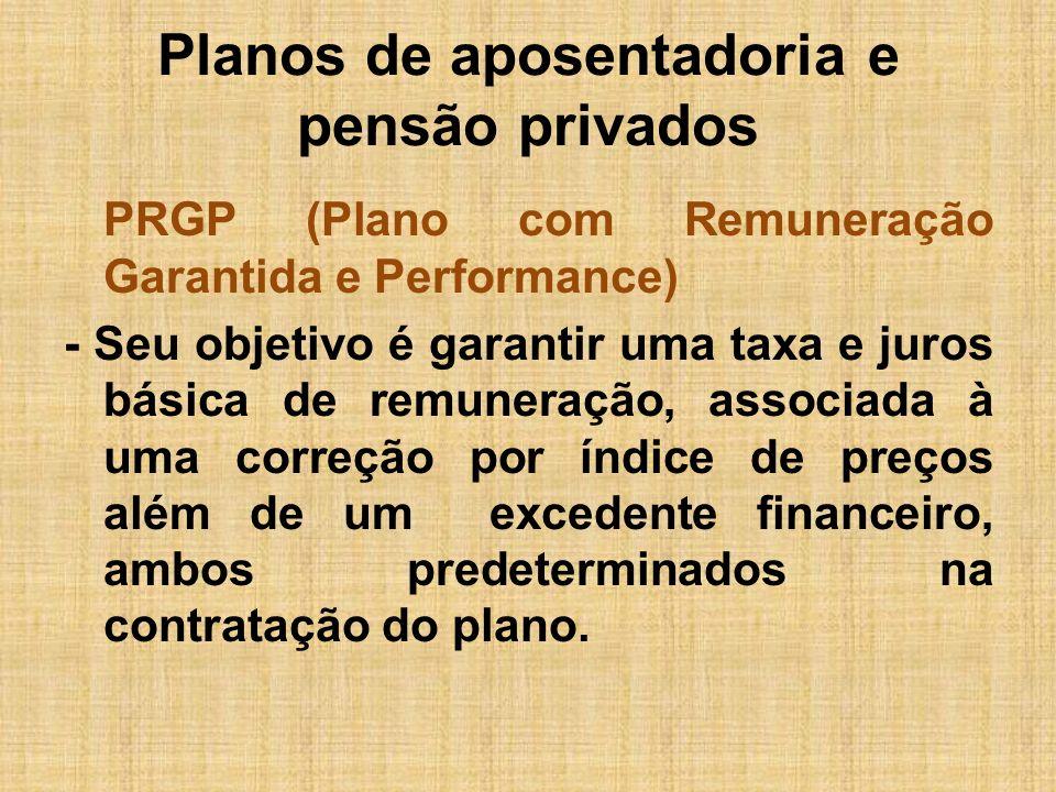 Planos de aposentadoria e pensão privados PAGP (Plano com atualização Garantida de Performance) - Não garante uma taxa de juros, mas inclui a correção pelo índice de preços e o excedente financeiro predeterminados na contratação do plano.