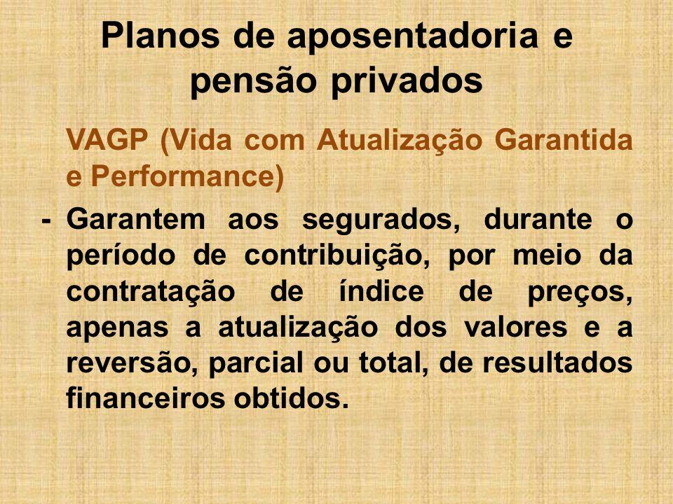Planos de aposentadoria e pensão privados VAGP (Vida com Atualização Garantida e Performance) -Garantem aos segurados, durante o período de contribuiç