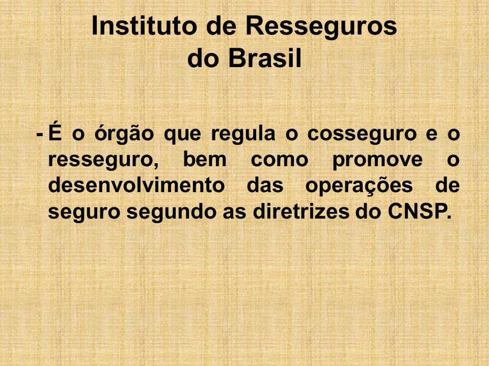 Instituto de Resseguros do Brasil -É o órgão que regula o cosseguro e o resseguro, bem como promove o desenvolvimento das operações de seguro segundo