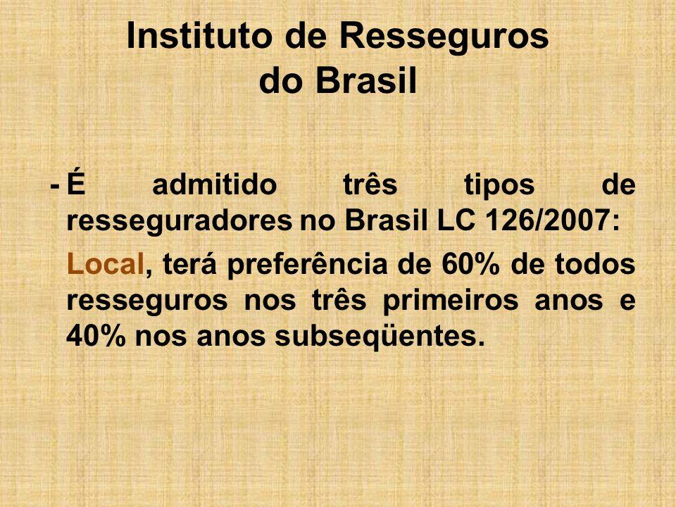 Instituto de Resseguros do Brasil -É admitido três tipos de resseguradores no Brasil LC 126/2007: Local, terá preferência de 60% de todos resseguros n