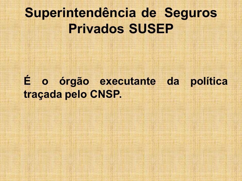 Superintendência de Seguros Privados SUSEP É o órgão executante da política traçada pelo CNSP.