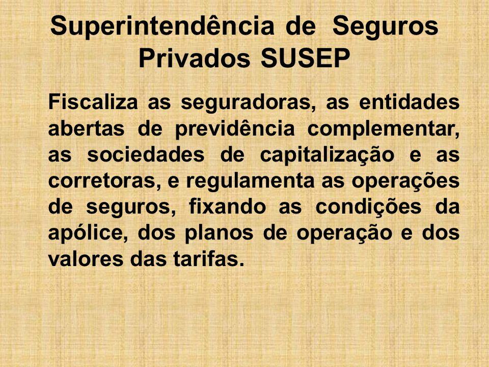 Superintendência de Seguros Privados SUSEP Fiscaliza as seguradoras, as entidades abertas de previdência complementar, as sociedades de capitalização