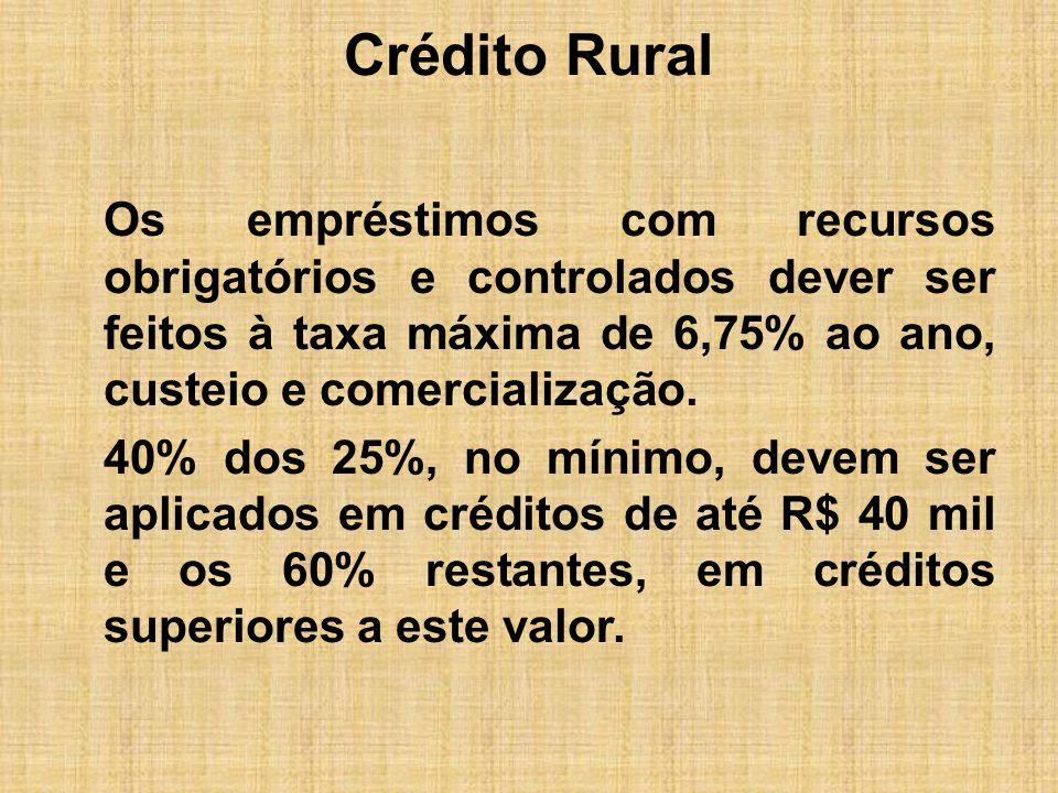 Crédito Rural Os empréstimos com recursos obrigatórios e controlados dever ser feitos à taxa máxima de 6,75% ao ano, custeio e comercialização. 40% do