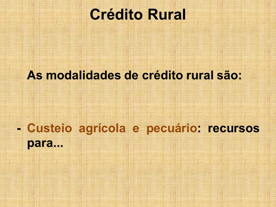 Crédito Rural -...o ciclo operacional das atividades, tendo como prazo de financiamento o período máximo de 2 anos, para o agrícola e 1 ano para o pecuário, 2 anos beneficiamento.
