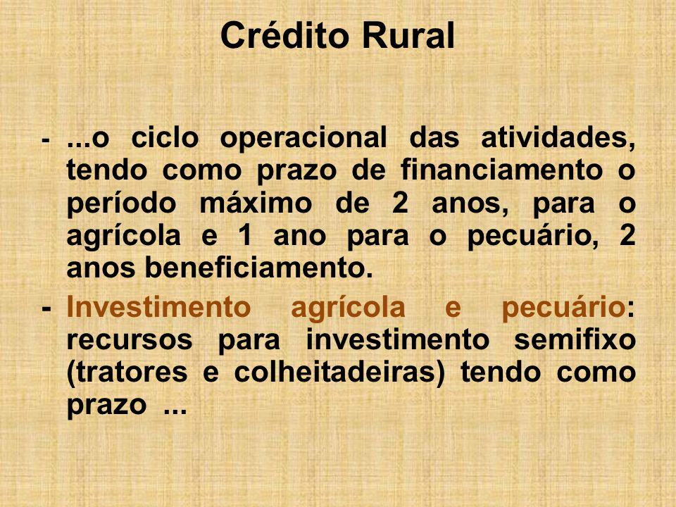 Crédito Rural -...o ciclo operacional das atividades, tendo como prazo de financiamento o período máximo de 2 anos, para o agrícola e 1 ano para o pec