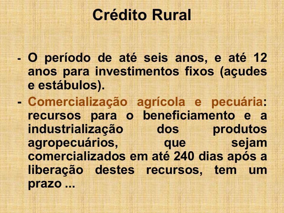 Crédito Rural - O período de até seis anos, e até 12 anos para investimentos fixos (açudes e estábulos). -Comercialização agrícola e pecuária: recurso