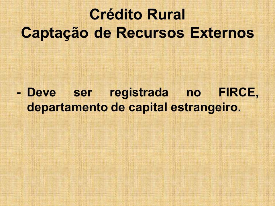 Crédito Rural Captação de Recursos Externos -Deve ser registrada no FIRCE, departamento de capital estrangeiro.