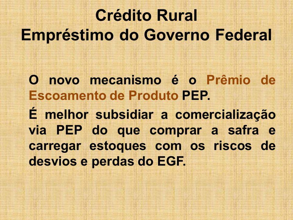 Crédito Rural Empréstimo do Governo Federal O novo mecanismo é o Prêmio de Escoamento de Produto PEP. É melhor subsidiar a comercialização via PEP do