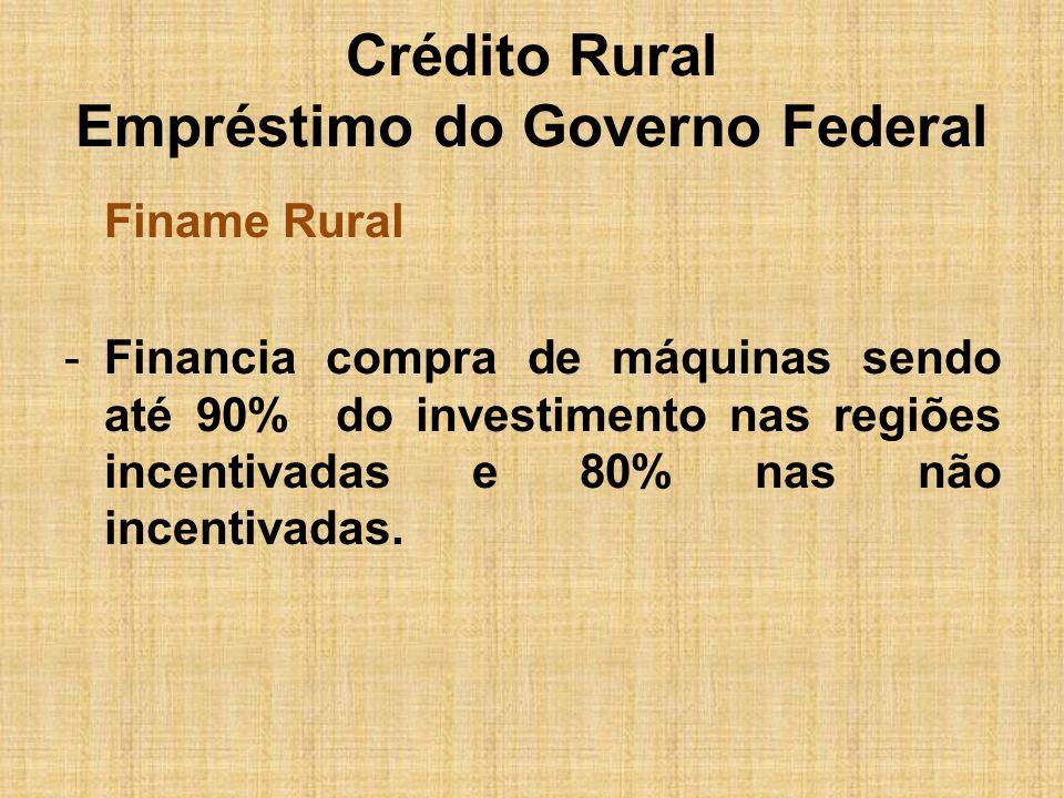 Crédito Rural Empréstimo do Governo Federal Finame Rural -Financia compra de máquinas sendo até 90% do investimento nas regiões incentivadas e 80% nas