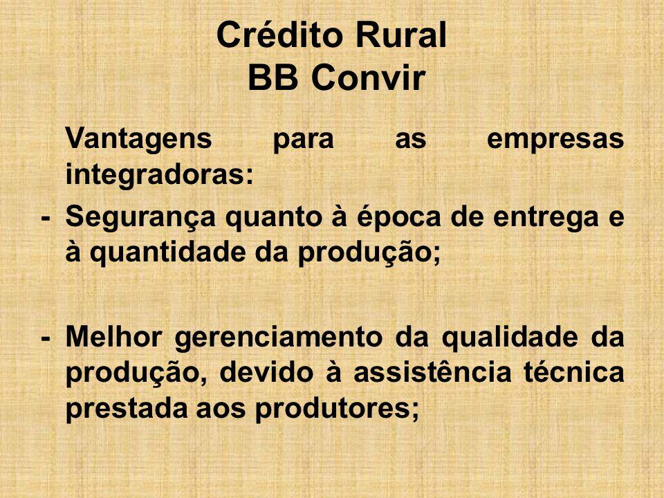 Crédito Rural BB Convir Vantagens para as empresas integradoras: -Segurança quanto à época de entrega e à quantidade da produção; -Melhor gerenciament