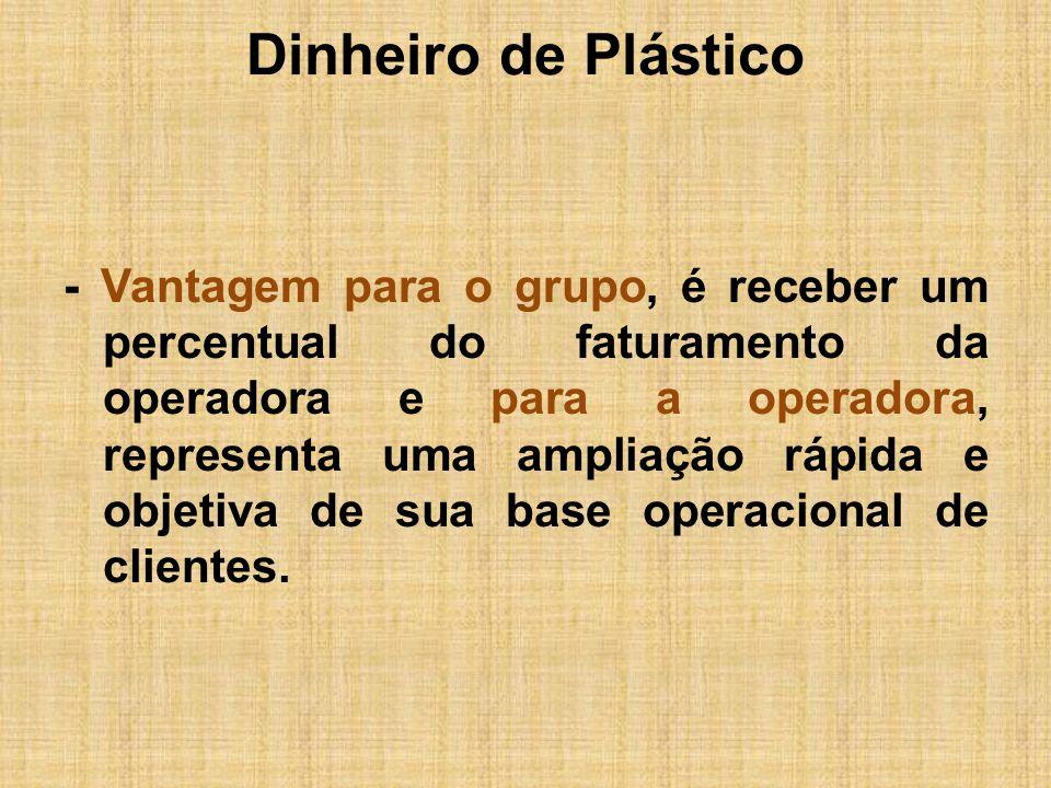Dinheiro de Plástico - Vantagem para o grupo, é receber um percentual do faturamento da operadora e para a operadora, representa uma ampliação rápida