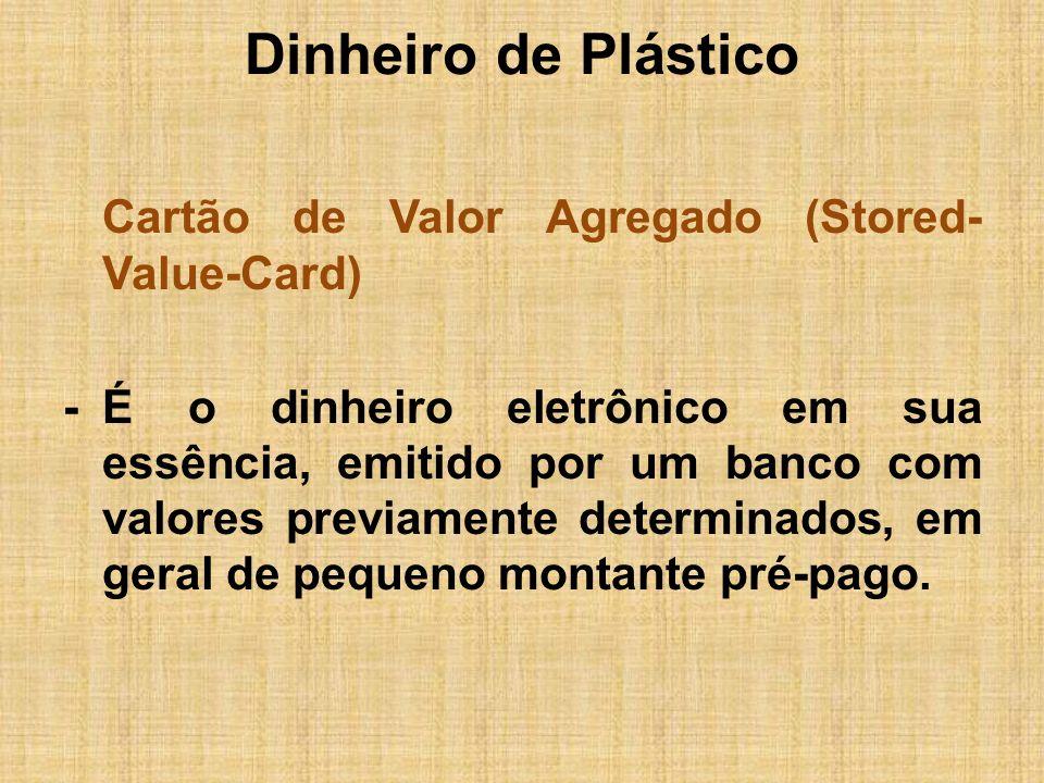 Dinheiro de Plástico Cartão de Valor Agregado (Stored- Value-Card) -É o dinheiro eletrônico em sua essência, emitido por um banco com valores previame