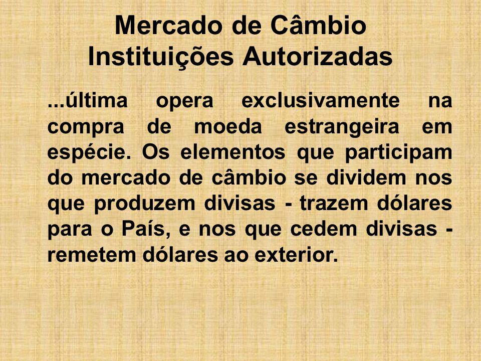 Mercado de Câmbio Instituições Autorizadas...última opera exclusivamente na compra de moeda estrangeira em espécie. Os elementos que participam do mer