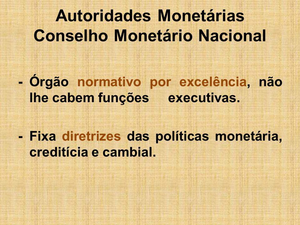 Autoridades Monetárias Conselho Monetário Nacional -Órgão normativo por excelência, não lhe cabem funções executivas. -Fixa diretrizes das políticas m