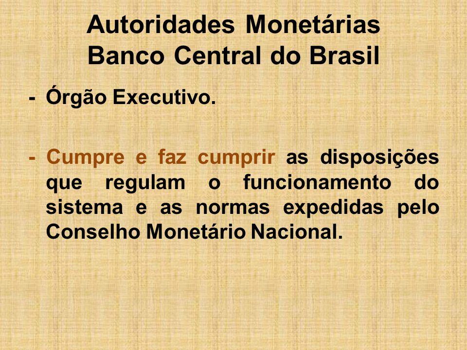 Autoridades Monetárias Banco Central do Brasil -Órgão Executivo. - Cumpre e faz cumprir as disposições que regulam o funcionamento do sistema e as nor