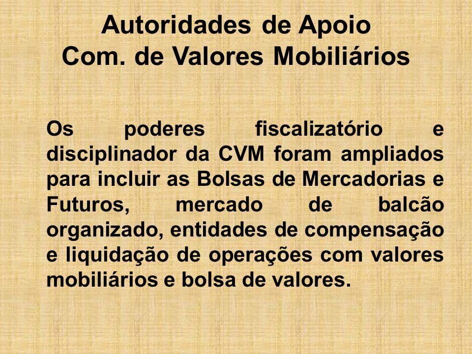 Autoridades de Apoio Com. de Valores Mobiliários Os poderes fiscalizatório e disciplinador da CVM foram ampliados para incluir as Bolsas de Mercadoria