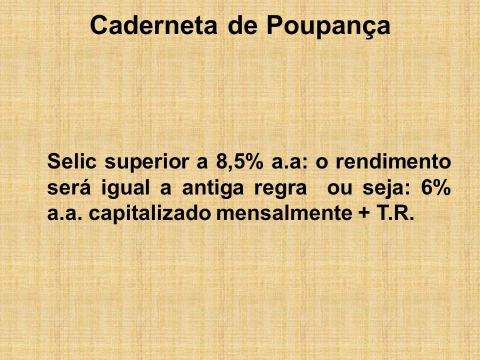 Caderneta de Poupança Selic superior a 8,5% a.a: o rendimento será igual a antiga regra ou seja: 6% a.a. capitalizado mensalmente + T.R.