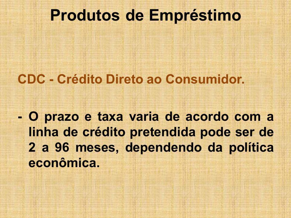 Produtos de Empréstimo CDC - Crédito Direto ao Consumidor. -O prazo e taxa varia de acordo com a linha de crédito pretendida pode ser de 2 a 96 meses,