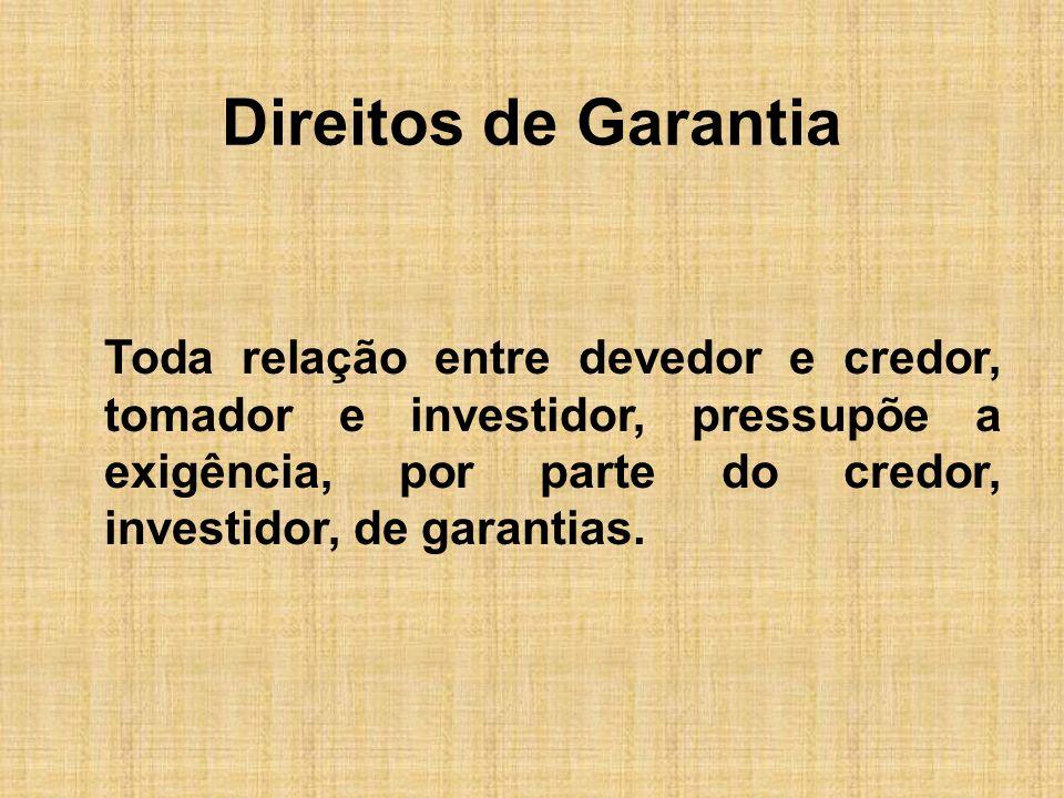 Direitos de Garantia Toda relação entre devedor e credor, tomador e investidor, pressupõe a exigência, por parte do credor, investidor, de garantias.