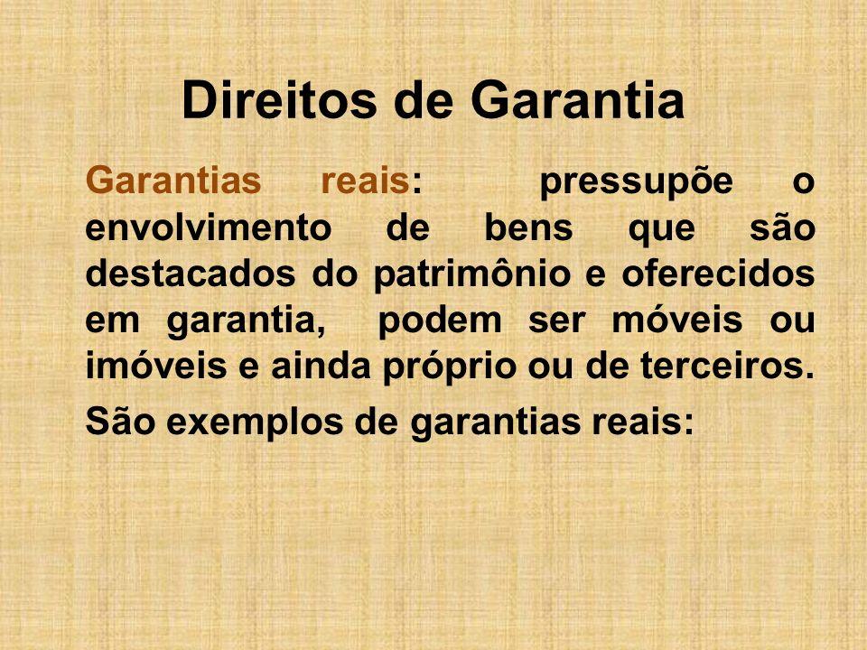 Direitos de Garantia Garantias reais: pressupõe o envolvimento de bens que são destacados do patrimônio e oferecidos em garantia, podem ser móveis ou
