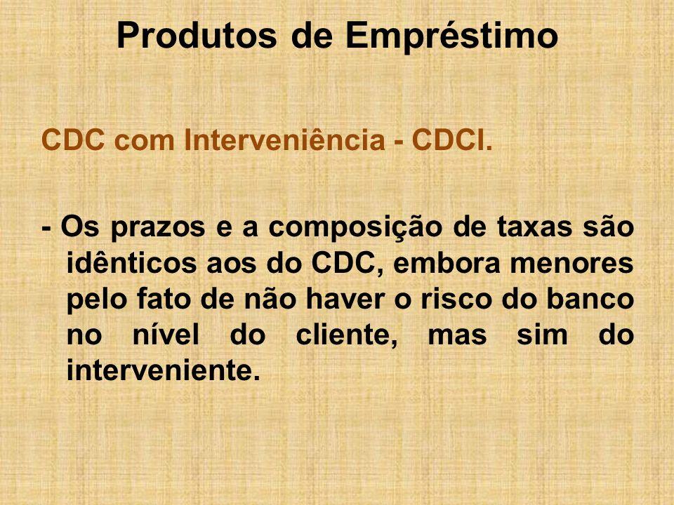 Produtos de Empréstimo CDC com Interveniência - CDCI. - Os prazos e a composição de taxas são idênticos aos do CDC, embora menores pelo fato de não ha