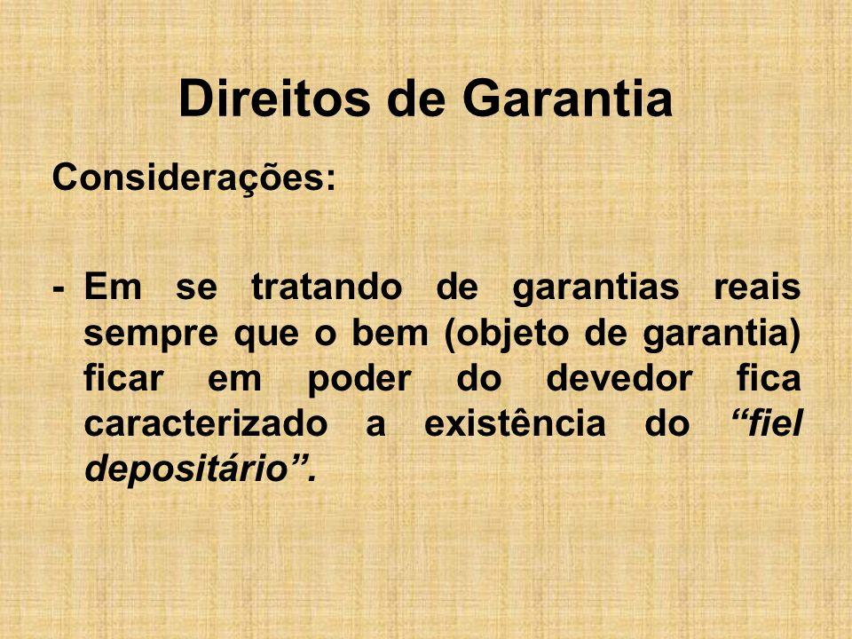 Direitos de Garantia Considerações: -Em se tratando de garantias reais sempre que o bem (objeto de garantia) ficar em poder do devedor fica caracteriz