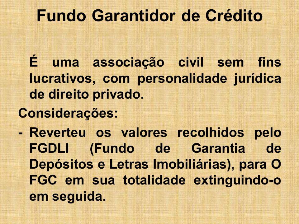 Fundo Garantidor de Crédito É uma associação civil sem fins lucrativos, com personalidade jurídica de direito privado. Considerações: -Reverteu os val