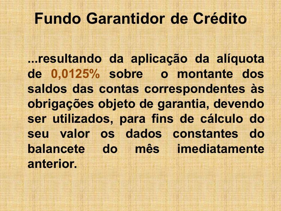 Fundo Garantidor de Crédito São objetos de garantia, os seguintes créditos: -Depósitos à vista; -Depósitos de poupança; -Depósitos a prazo; -Letras de câmbio, imobiliárias e hipotecárias.