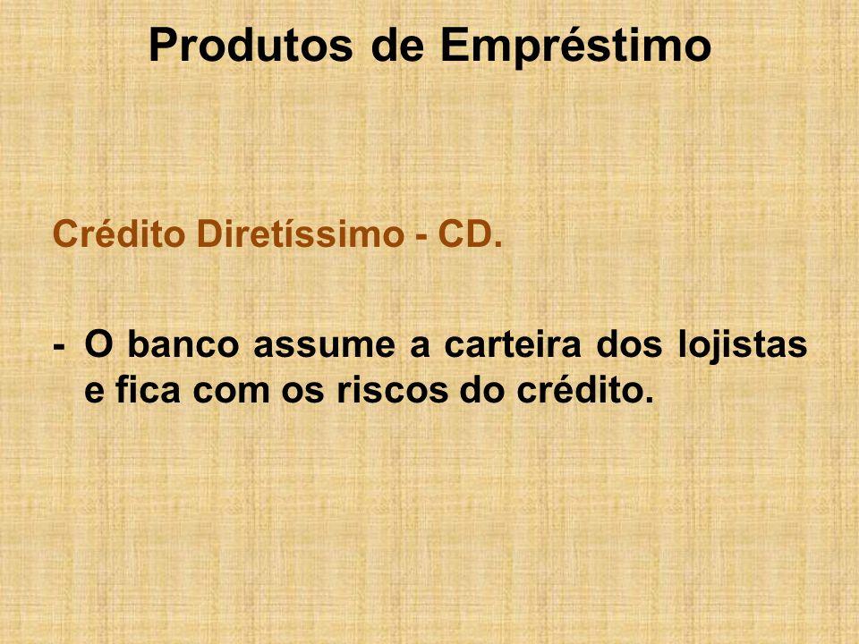 Produtos de Empréstimo Crédito Diretíssimo - CD. -O banco assume a carteira dos lojistas e fica com os riscos do crédito.