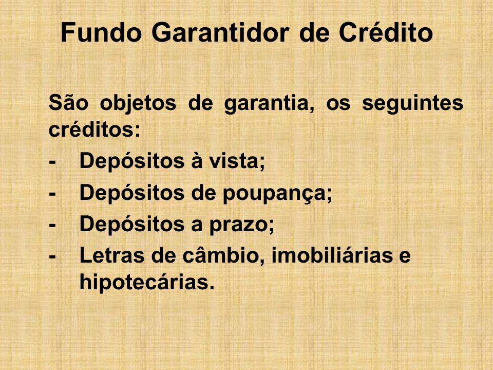 Fundo Garantidor de Crédito São objetos de garantia, os seguintes créditos: -Depósitos à vista; -Depósitos de poupança; -Depósitos a prazo; -Letras de
