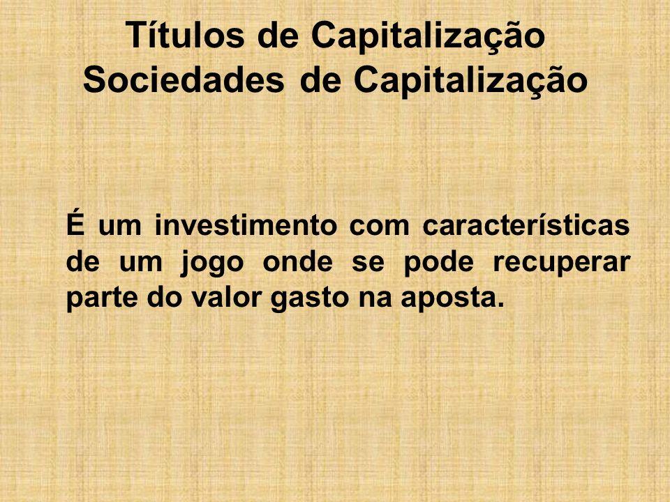 Títulos de Capitalização Sociedades de Capitalização É um produto típico de uma economia estabilizada e do valor aplicado pelo investidor, a instituição separa um percentual para a poupança, outro para sorteio e um terceiro para cobrir despesas.