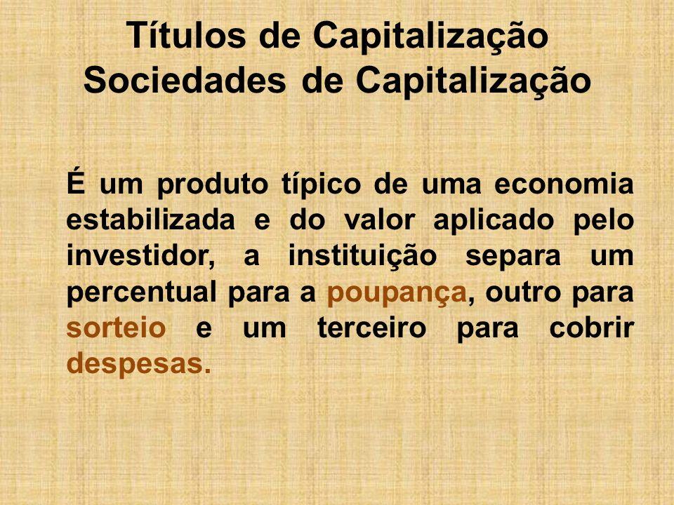 Títulos de Capitalização Sociedades de Capitalização É um produto típico de uma economia estabilizada e do valor aplicado pelo investidor, a instituiç
