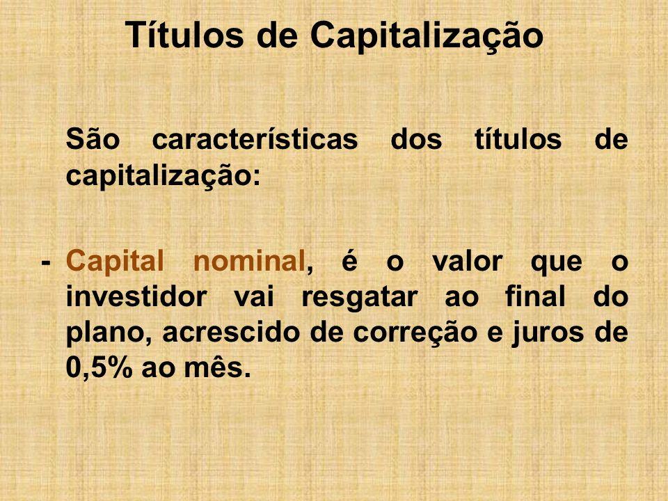 Títulos de Capitalização São características dos títulos de capitalização: -Capital nominal, é o valor que o investidor vai resgatar ao final do plano